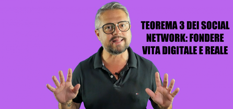 TEOREMA 3 DEI SOCIAL NETWORK: FONDERE VITA DIGITALE E REALE