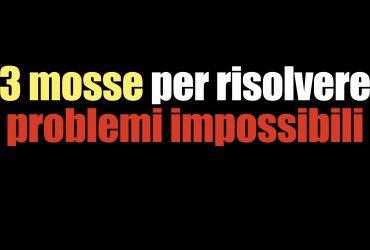 3 mosse per risolvere problemi impossibili #in2minuti